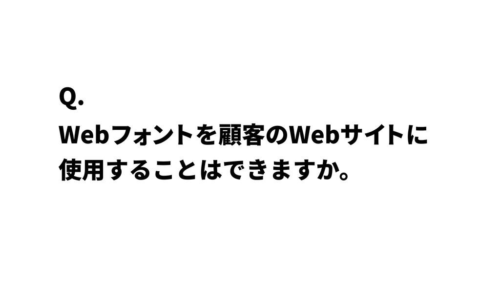 Webフォントを顧客のWebサイ トに 使⽤することはできますか。 Q.