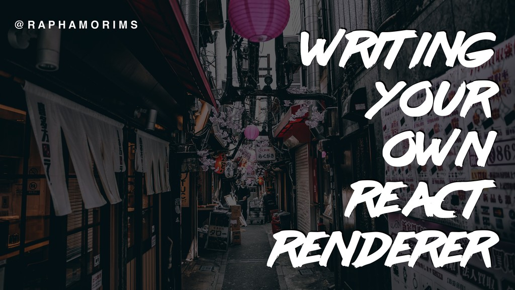 WRITING YOUR OWN  REACT RENDERER @ R A P H A M...