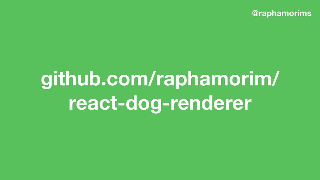 github.com/raphamorim/ react-dog-renderer @rap...
