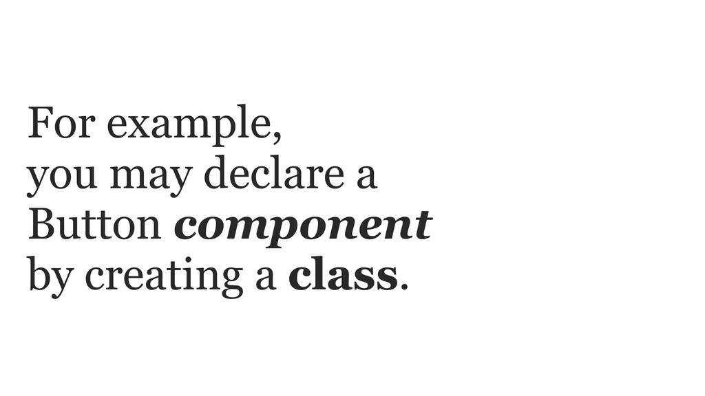 For example, you may declare a Button component...