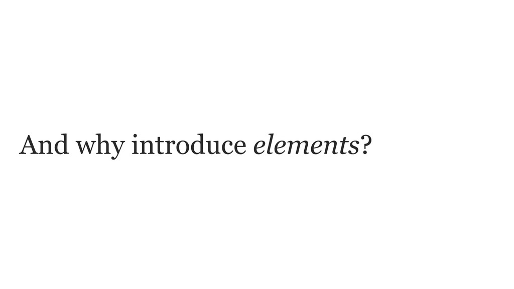 And why introduce elements?