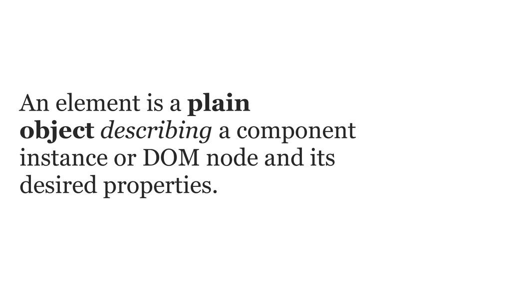 An element is a plain object describing a compo...