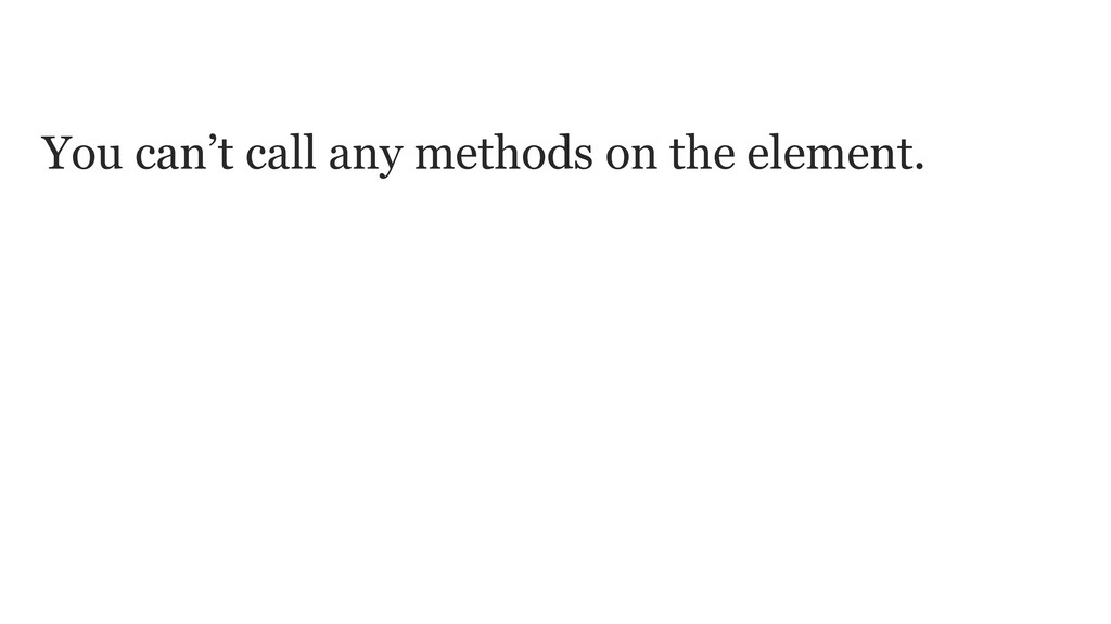 You can't call any methods on the element. It's...