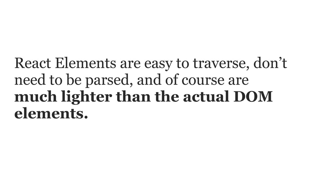 React Elements are easy to traverse, don't need...