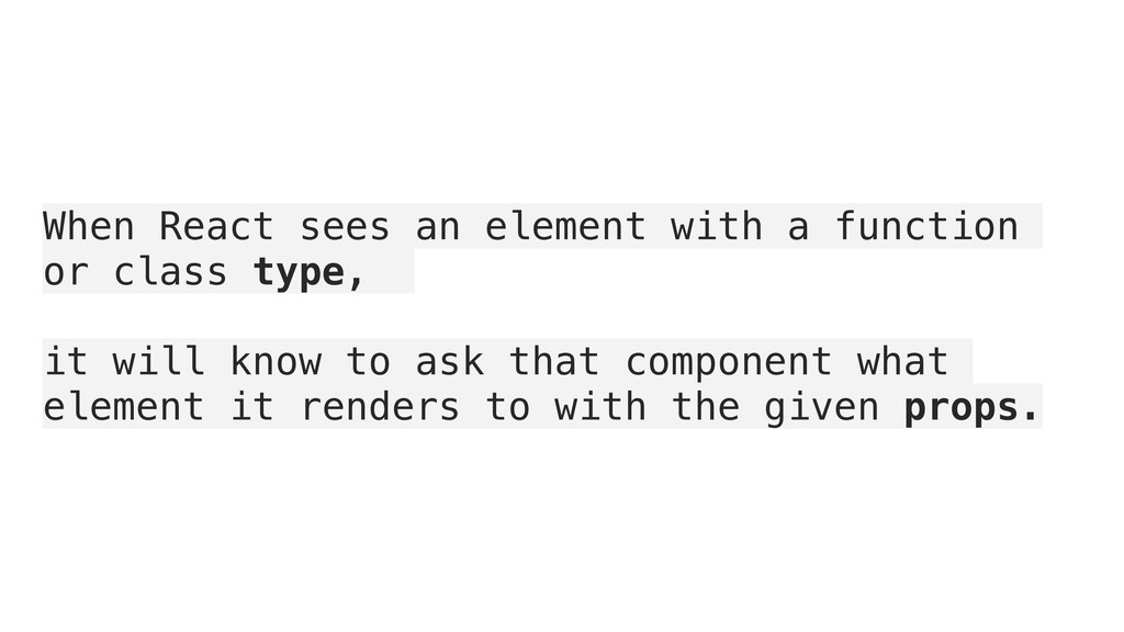 When React sees an element with a function or c...