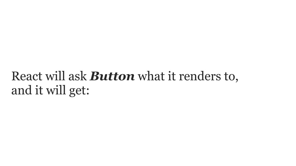 React will ask Button what it renders to, and i...