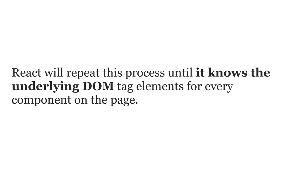 React will repeat this process until it knows t...