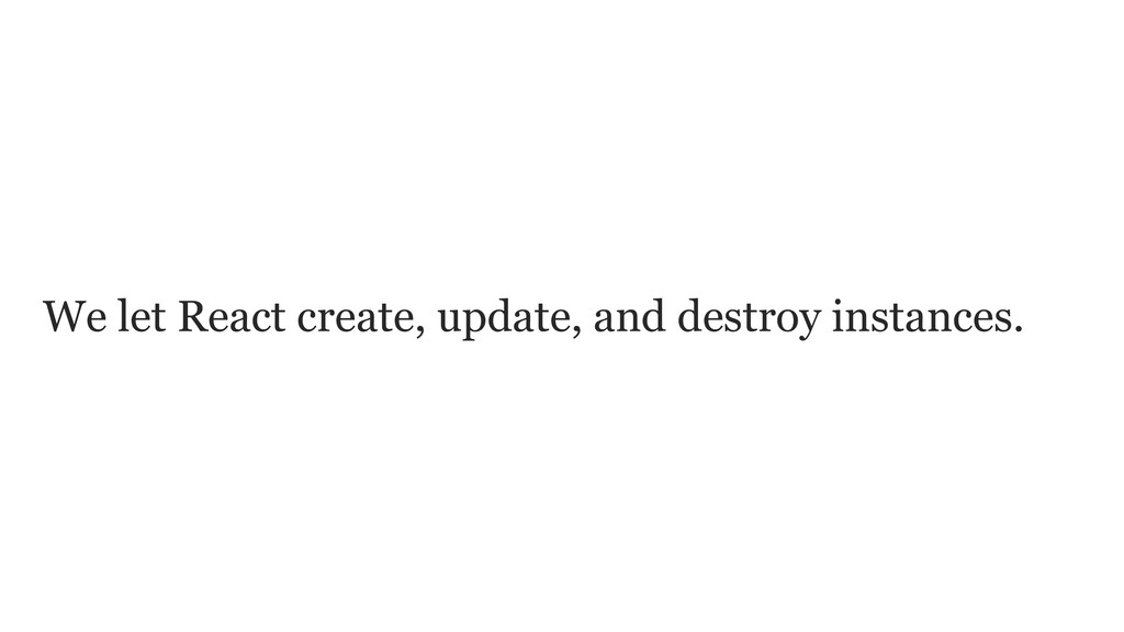 We let React create, update, and destroy instan...