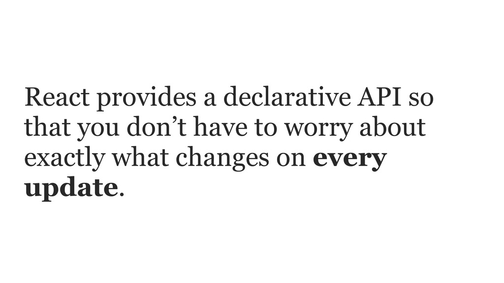 React provides a declarative API so that you do...