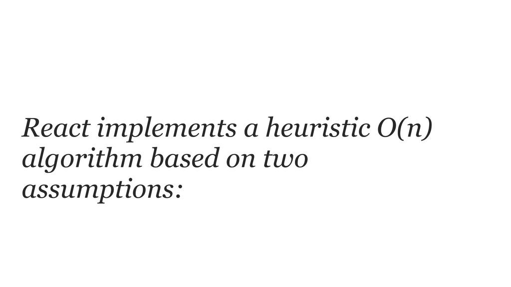 React implements a heuristic O(n) algorithm bas...
