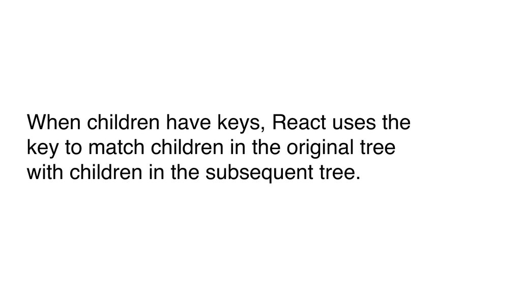 When children have keys, React uses the key to ...