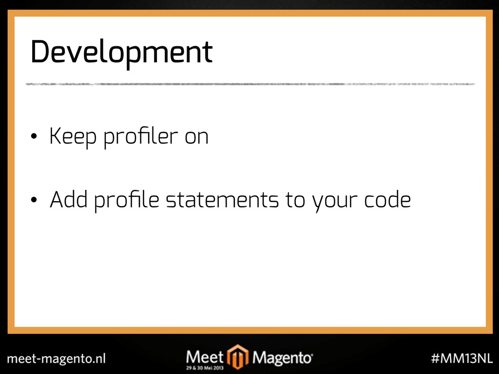 Development •  Keep profiler on •  Add profile st...
