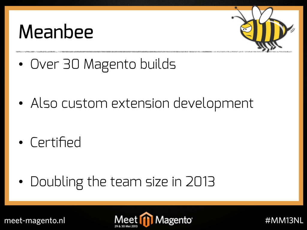 Meanbee •  Over 30 Magento builds •  Also custo...