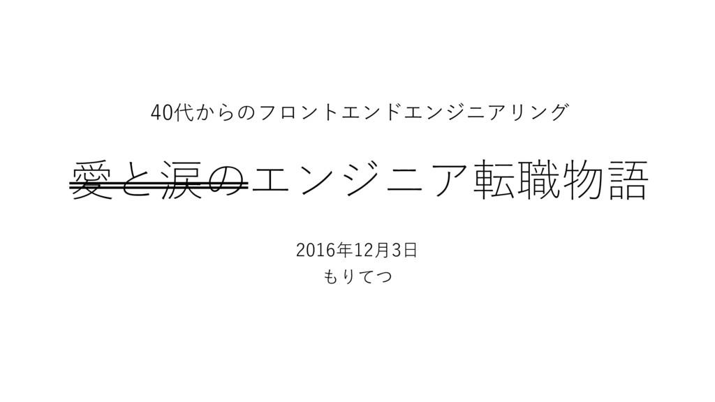 愛と涙のエンジニア転職物語 2016年12⽉3⽇ もりてつ 40代からのフロントエンドエンジニ...
