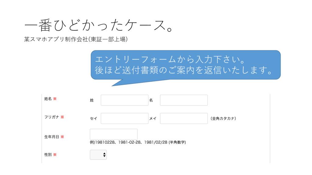 ⼀番ひどかったケース。 某スマホアプリ制作会社(東証⼀部上場) エントリーフォームから⼊⼒下さ...