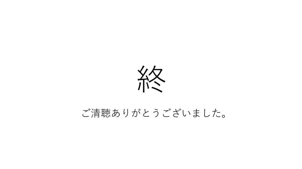 終 ご清聴ありがとうございました。