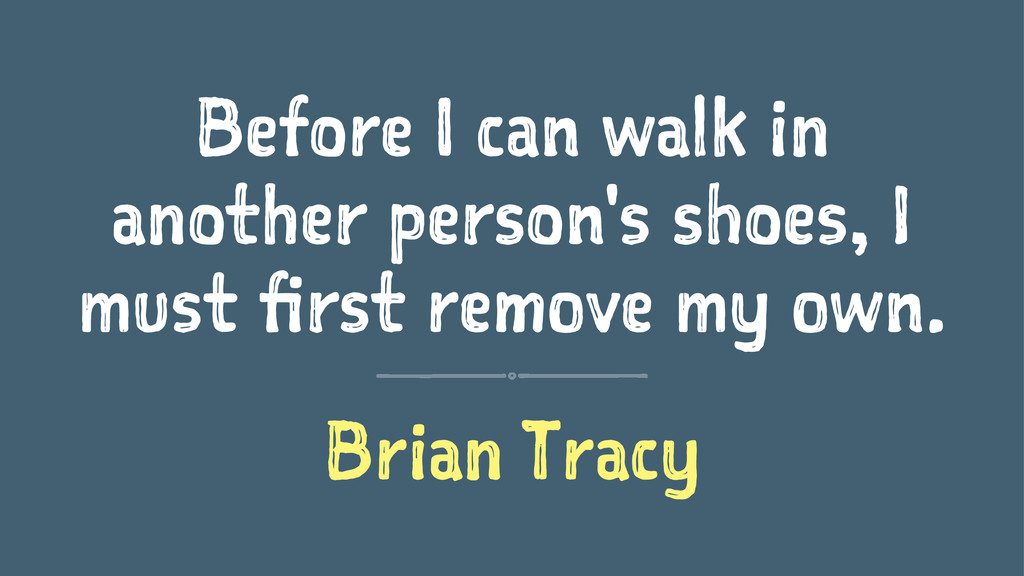 Before I can walk in another person's shoes, I ...