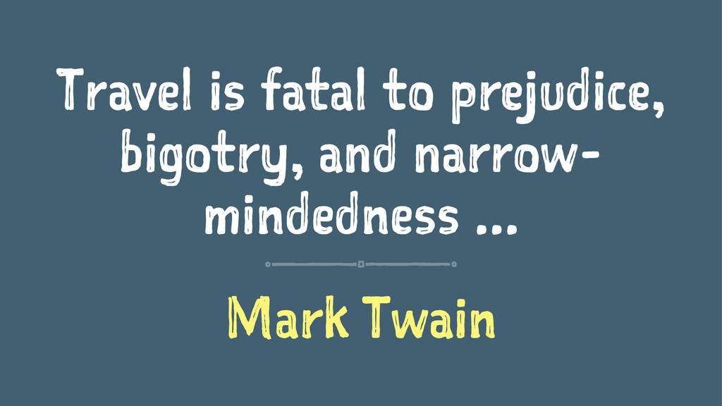 Travel is fatal to prejudice, bigotry, and narr...