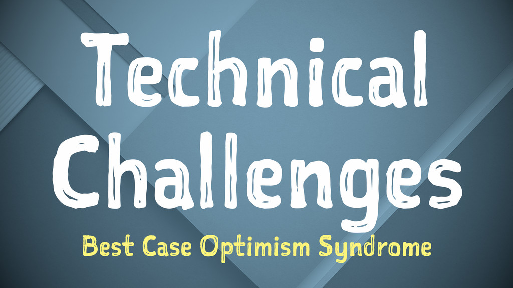 Technical Challenges Best Case Optimism Syndrome