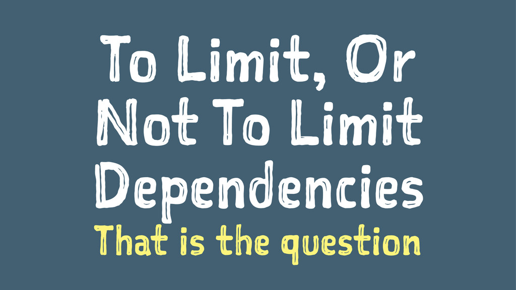 To Limit, Or Not To Limit Dependencies That is ...