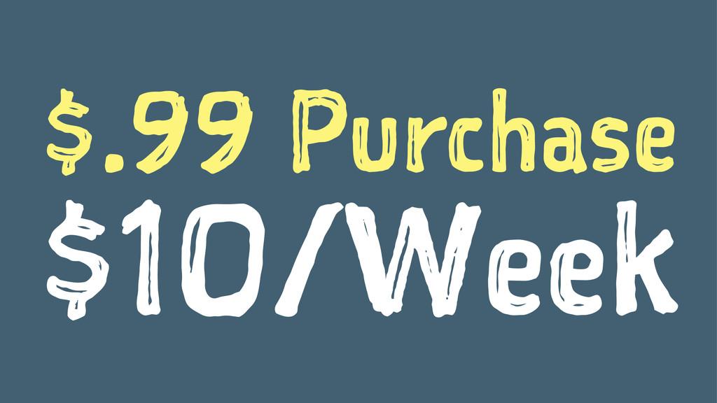 $.99 Purchase $10/Week