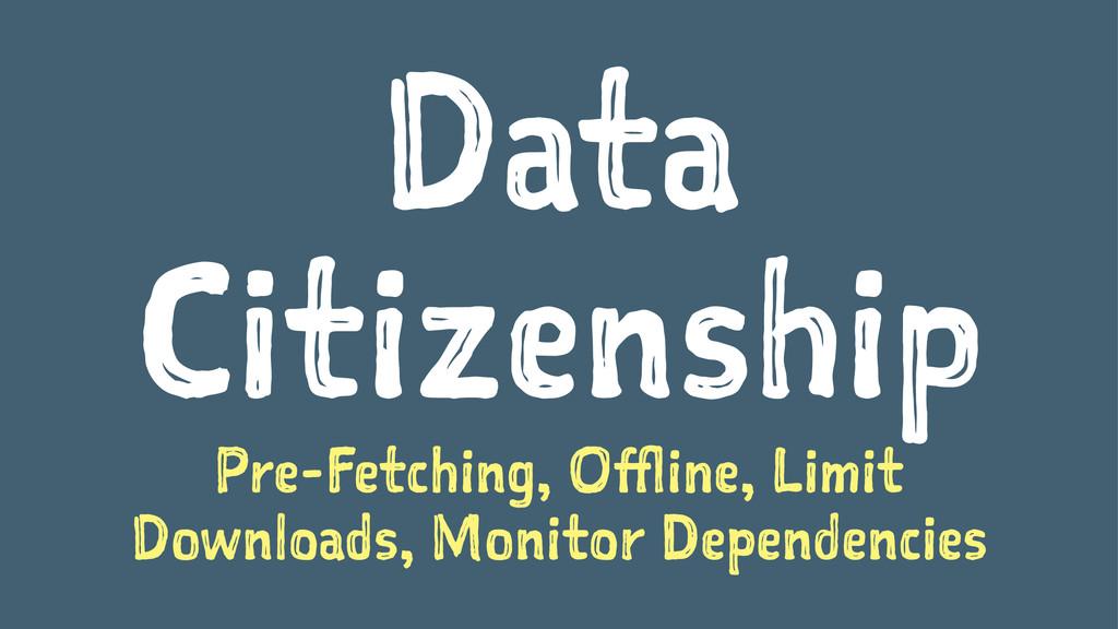 Data Citizenship Pre-Fetching, Offline, Limit D...