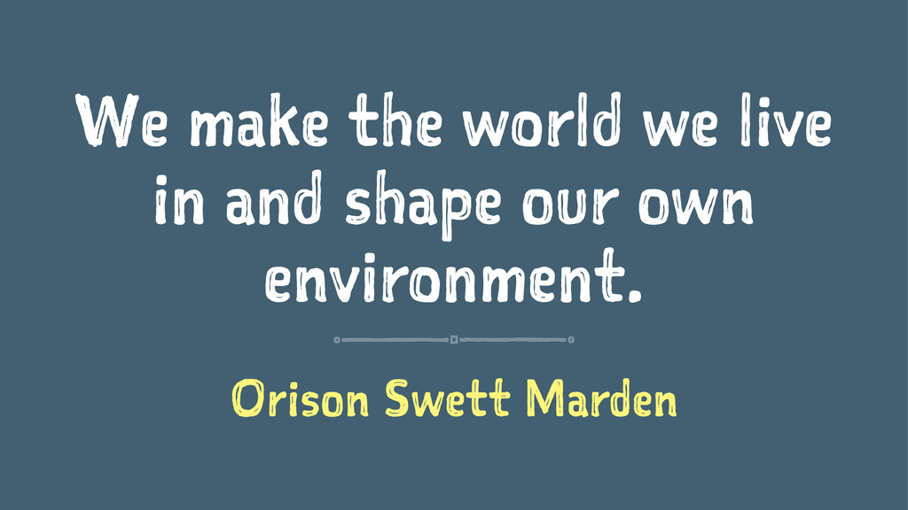 We make the world we live in and shape our own ...