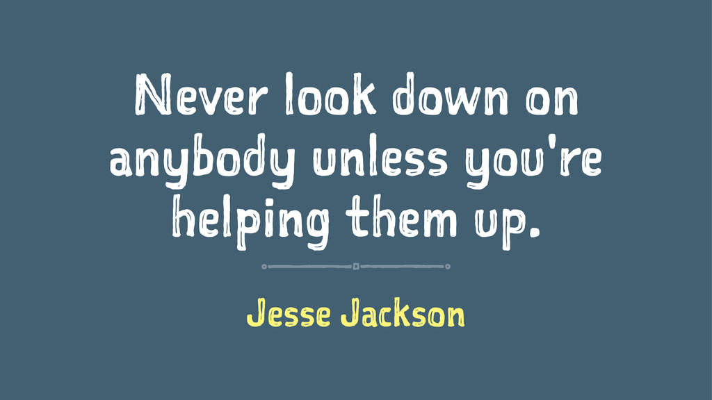 Never look down on anybody unless you're helpin...