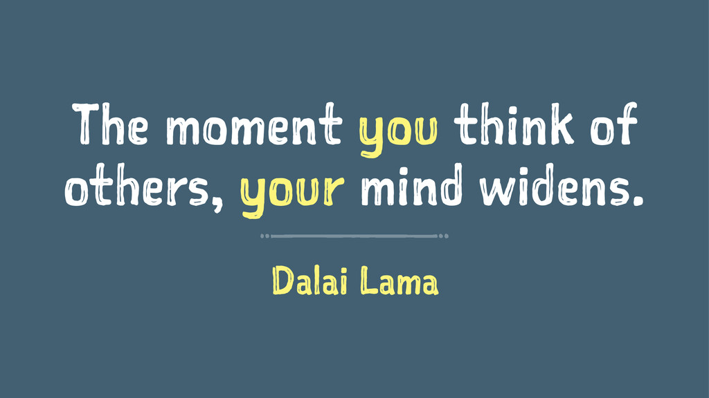 The moment you think of others, your mind widen...
