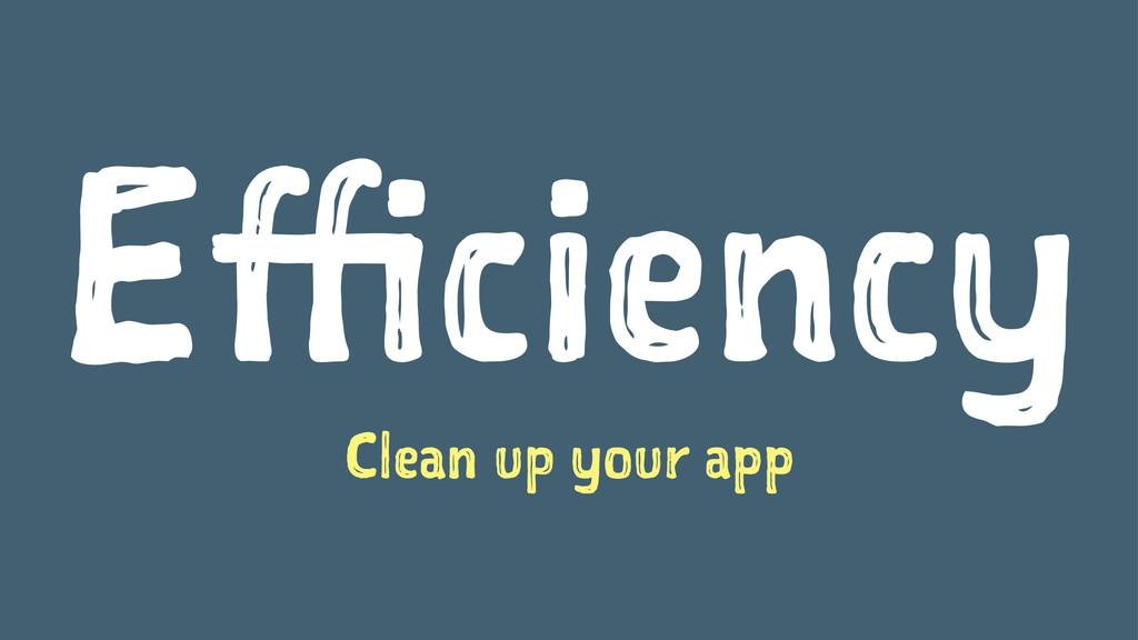 Efficiency Clean up your app