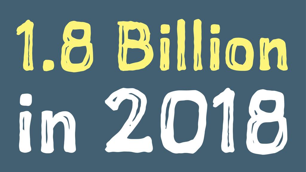 1.8 Billion in 2018