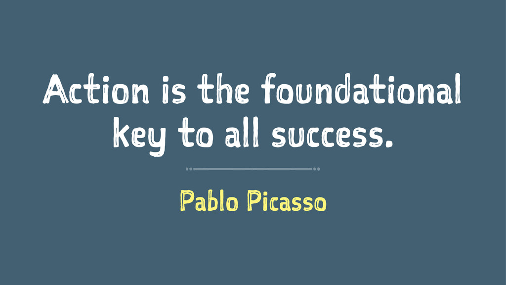 Action is the foundational key to all success. ...