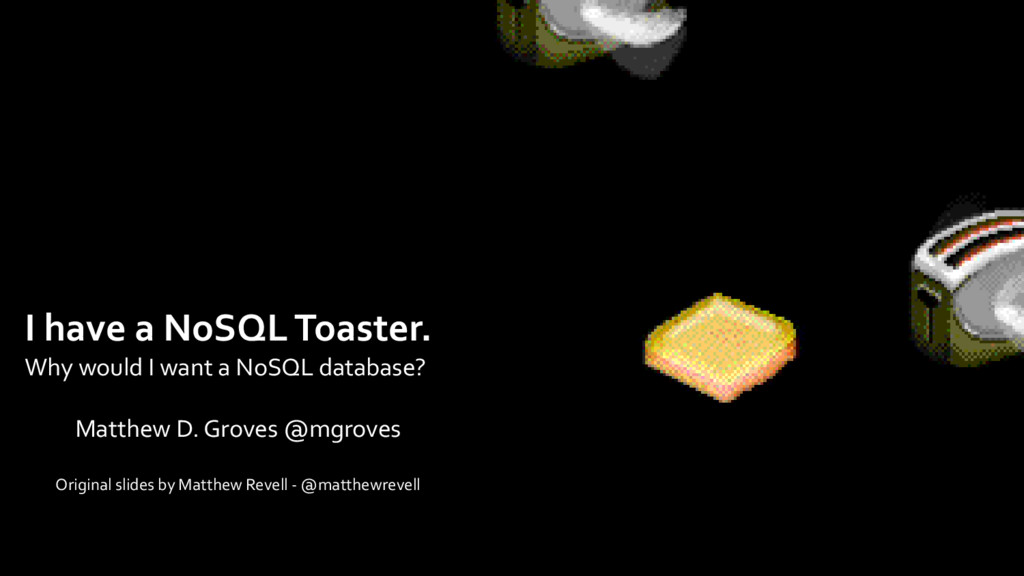 I have a NoSQL Toaster. Why would I want a NoSQ...