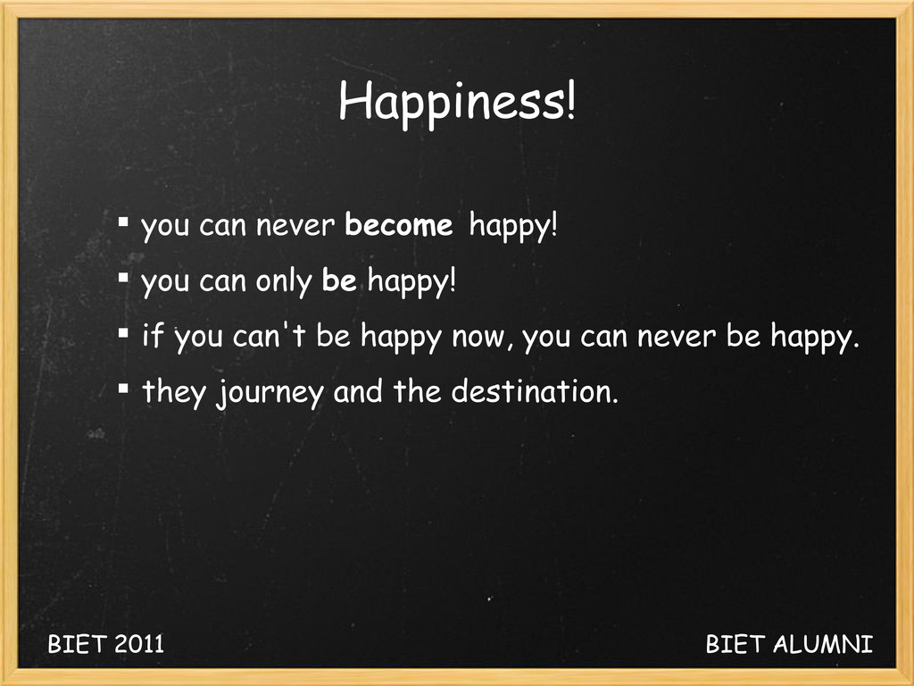 Happiness!  you can never become happy!  you ...
