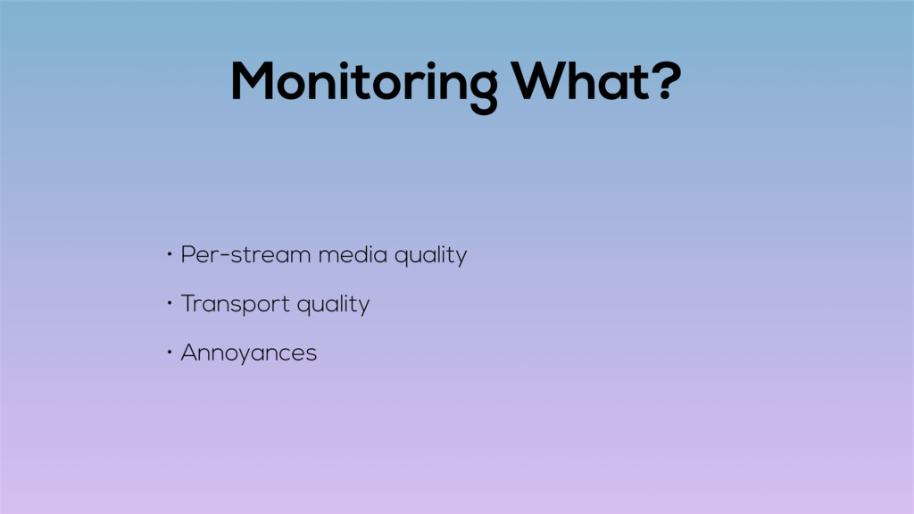 Monitoring What? • Per-stream media quality • T...