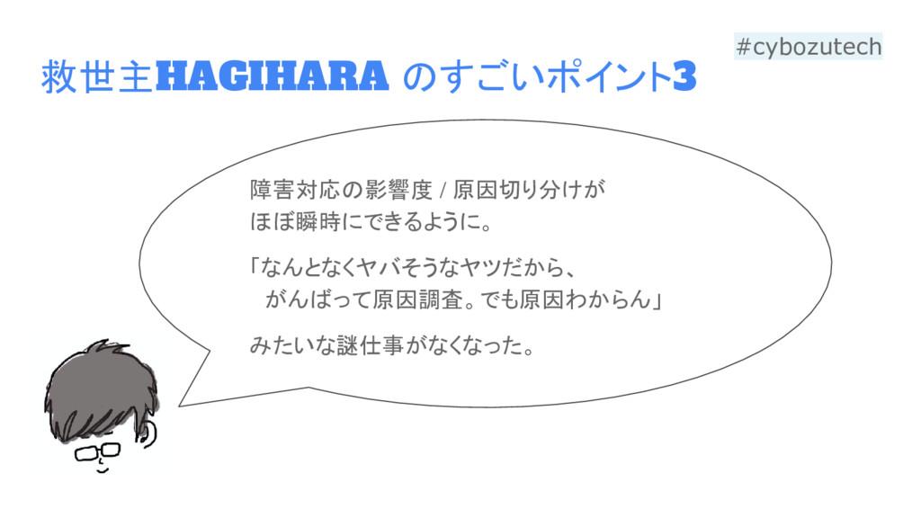救世主HAGIHARA のすごいポイント3 障害対応の影響度 / 原因切り分けが ほぼ瞬時にで...