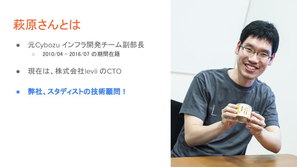 萩原さんとは ● 元Cybozu インフラ開発チーム副部長 ○ 2010/04 - 2016/...
