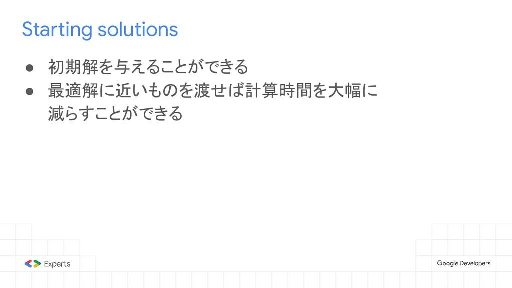 Starting solutions ● 初期解を与えることができる ● 最適解に近いものを渡...