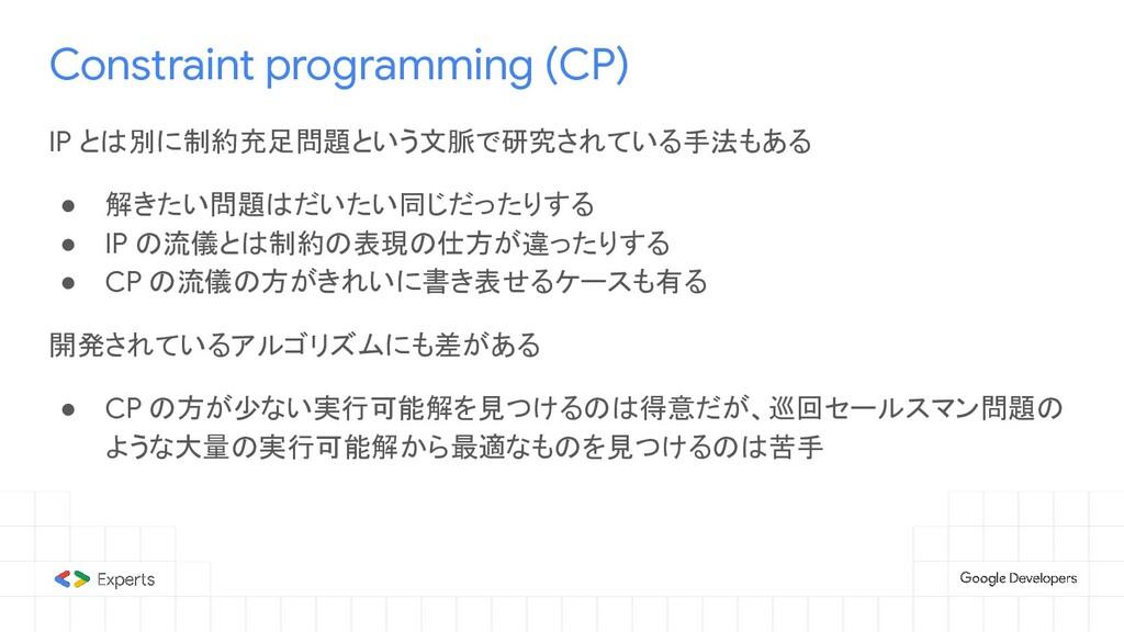 Constraint programming (CP) IP とは別に制約充足問題という文脈で...