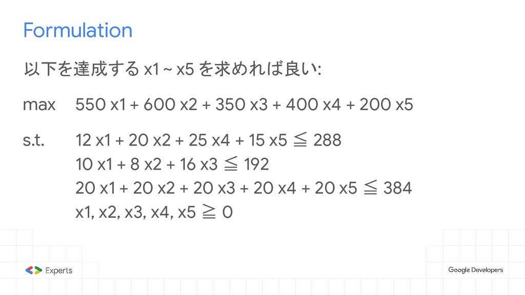 Formulation 以下を達成する x1 ~ x5 を求めれば良い: max 550 x1...