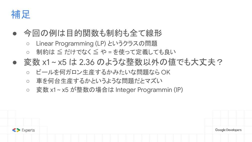 補足 ● 今回の例は目的関数も制約も全て線形 ○ Linear Programming (LP...