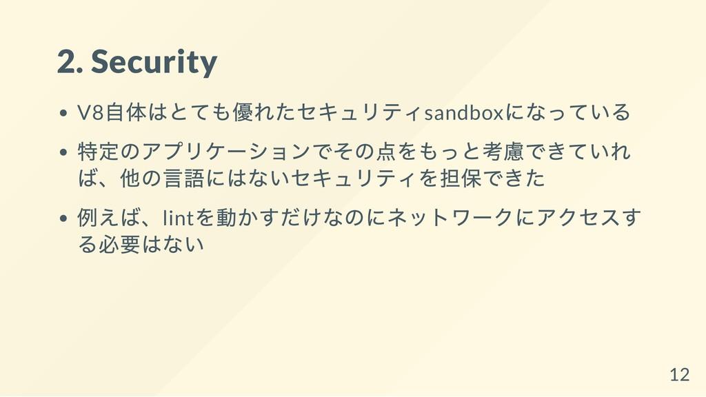 2. Security V8 自体はとても優れたセキュリティsandbox になっている 特定...