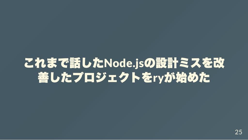 これまで話したNode.js の設計ミスを改 善したプロジェクトをry が始めた 25