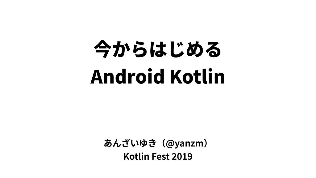 今からはじめる Android Kotlin あんざいゆき(@yanzm) Kotlin Fe...