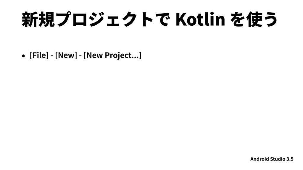 新規プロジェクトで Kotlin を使う • [File] - [New] - [New Pr...