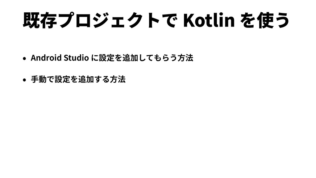 既存プロジェクトで Kotlin を使う • Android Studio に設定を追加しても...