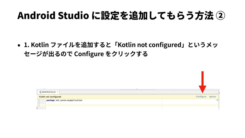 Android Studio に設定を追加してもらう⽅法 ② • 1. Kotlin ファイル...