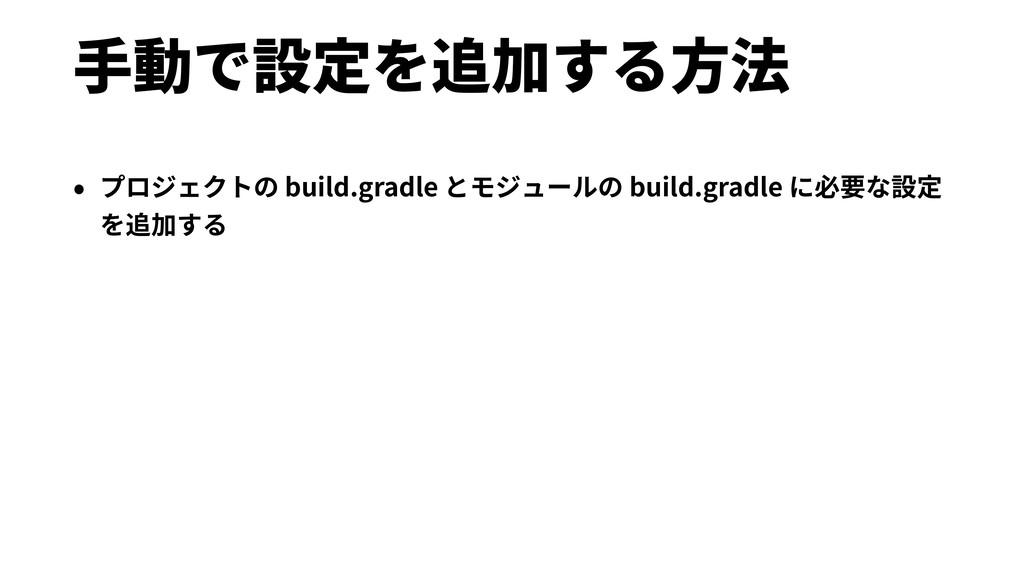 ⼿動で設定を追加する⽅法 • プロジェクトの build.gradle とモジュールの bui...