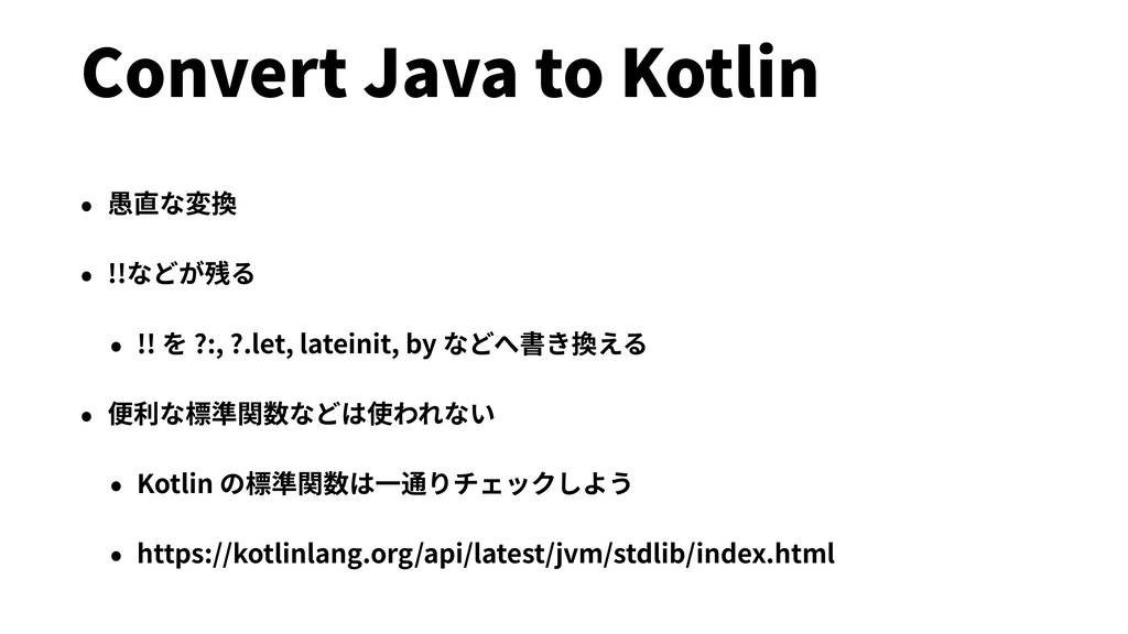 Convert Java to Kotlin • 愚直な変換 • !!などが残る • !! を...