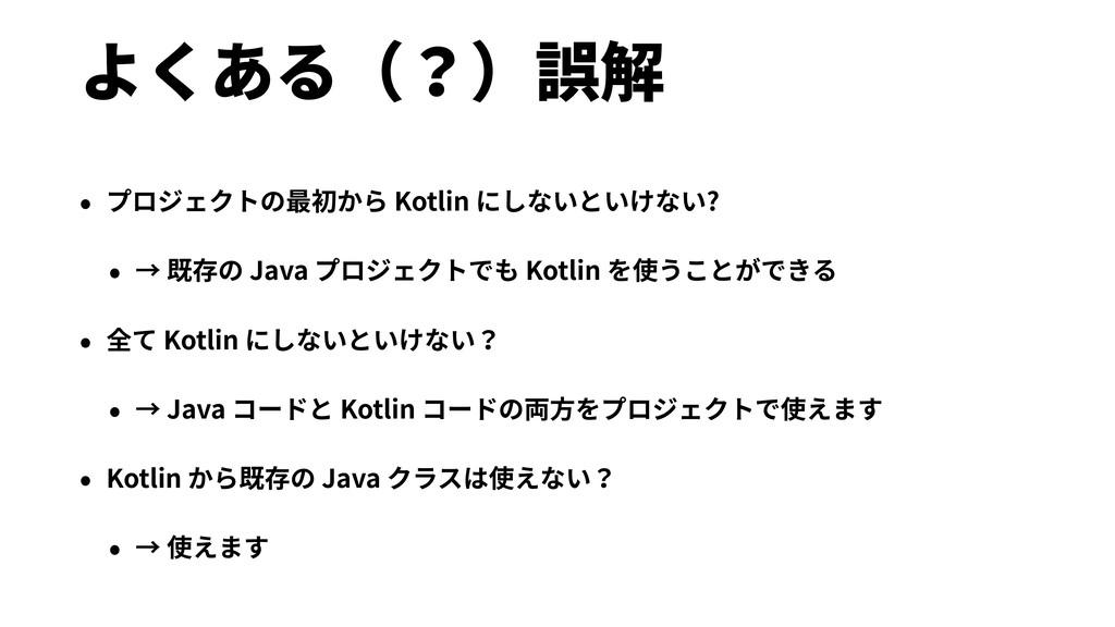 よくある(?)誤解 • プロジェクトの最初から Kotlin にしないといけない? • → 既...